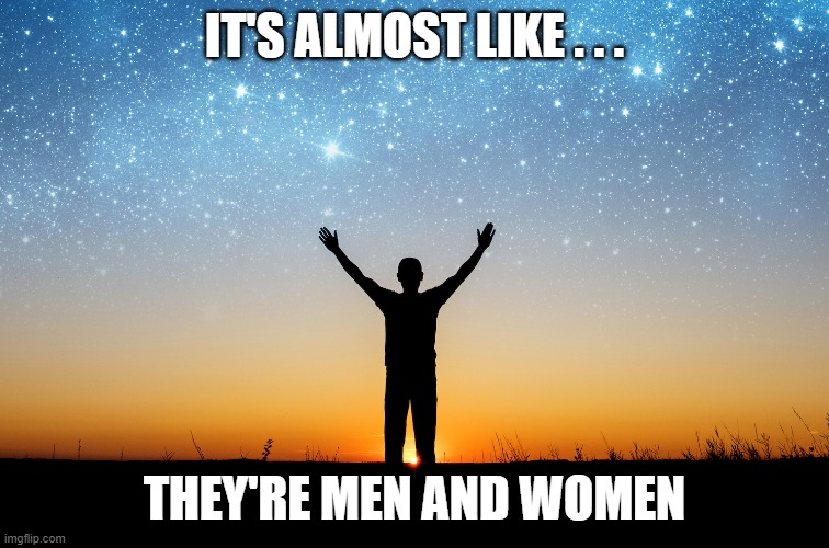 IT'S ALMOST LIKE . . . THEY'RE MEN AND WOMEN | made w/ Imgflip meme maker