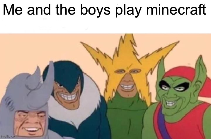 Minecraft |  Me and the boys play minecraft | image tagged in memes,me and the boys | made w/ Imgflip meme maker
