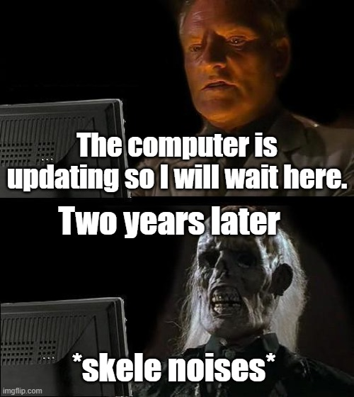 I'll Just Wait Here |  The computer is updating so I will wait here. Two years later; *skele noises* | image tagged in memes,i'll just wait here | made w/ Imgflip meme maker
