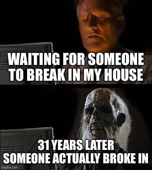 I'll Just Wait Here |  WAITING FOR SOMEONE TO BREAK IN MY HOUSE; 31 YEARS LATER SOMEONE ACTUALLY BROKE IN | image tagged in memes,i'll just wait here | made w/ Imgflip meme maker