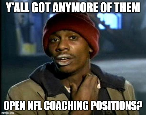 dave chappelle |  Y'ALL GOT ANYMORE OF THEM; OPEN NFL COACHING POSITIONS? | image tagged in dave chappelle,MichiganWolverines | made w/ Imgflip meme maker