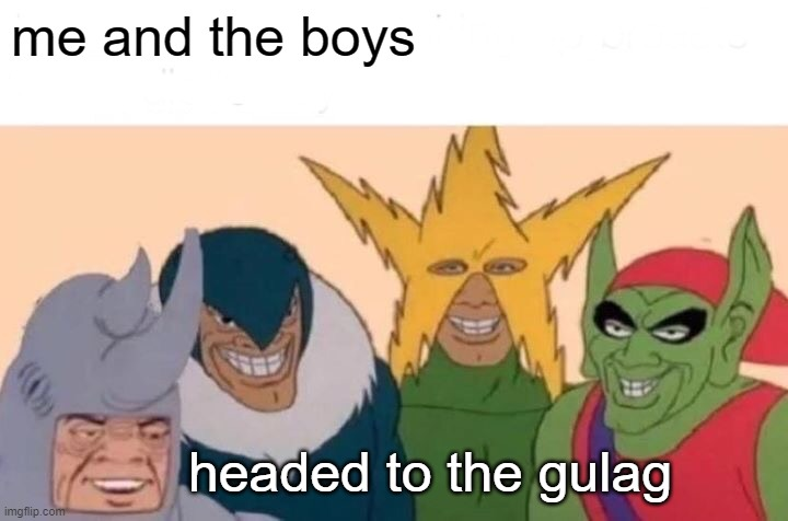 Me And The Boys |  me and the boys; headed to the gulag | image tagged in memes,me and the boys | made w/ Imgflip meme maker