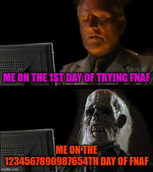 true dat |  ME ON THE 1ST DAY OF TRYING FNAF; ME ON THE 1234567890987654TH DAY OF FNAF | image tagged in memes,i'll just wait here | made w/ Imgflip meme maker