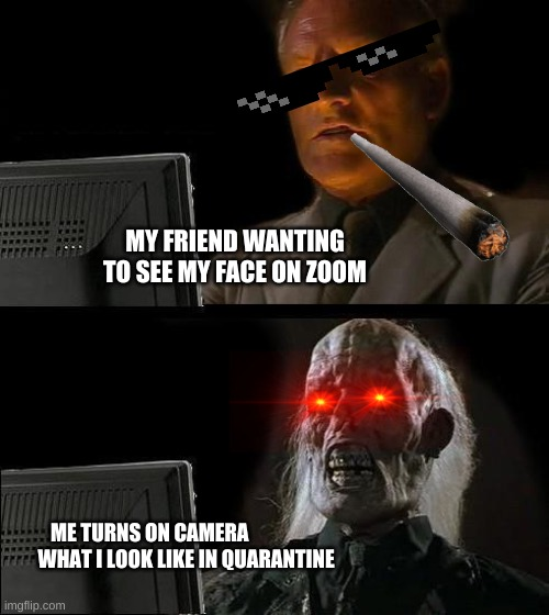 I'll Just Wait Here |  MY FRIEND WANTING TO SEE MY FACE ON ZOOM; ME TURNS ON CAMERA                    WHAT I LOOK LIKE IN QUARANTINE | image tagged in memes,i'll just wait here | made w/ Imgflip meme maker