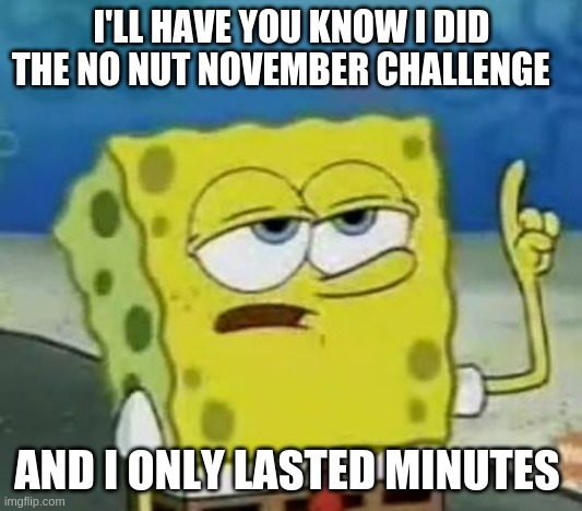 I'll Have You Know Spongebob |  I'LL HAVE YOU KNOW I DID THE NO NUT NOVEMBER CHALLENGE; AND I ONLY LASTED MINUTES | image tagged in memes,i'll have you know spongebob,meme | made w/ Imgflip meme maker