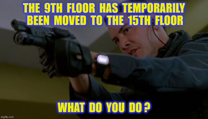 THE  9TH  FLOOR  HAS  TEMPORARILY  BEEN  MOVED  TO  THE  15TH  FLOOR WHAT  DO  YOU  DO ? | made w/ Imgflip meme maker