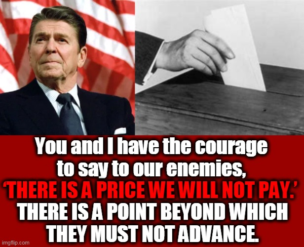 What Would Reagan Do? |  You and I have the courage  to say to our enemies, 'THERE IS A PRICE WE WILL NOT PAY.'; THERE IS A POINT BEYOND WHICH  THEY MUST NOT ADVANCE. | image tagged in politics,ronald reagan,election 2020,voter fraud,donald trump approves,america | made w/ Imgflip meme maker