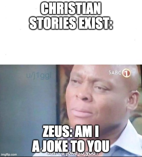 am I a joke to you | CHRISTIAN STORIES EXIST: ZEUS: AM I A JOKE TO YOU | image tagged in am i a joke to you | made w/ Imgflip meme maker