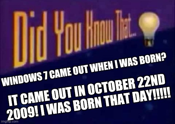 Windows 7 came out when I was born |  WINDOWS 7 CAME OUT WHEN I WAS BORN? IT CAME OUT IN OCTOBER 22ND 2009! I WAS BORN THAT DAY!!!!! | image tagged in did you know that,windows 7,the day i was born | made w/ Imgflip meme maker