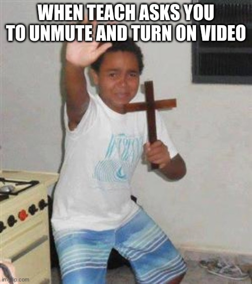 no title sorry |  WHEN TEACH ASKS YOU TO UNMUTE AND TURN ON VIDEO | image tagged in scared kid | made w/ Imgflip meme maker