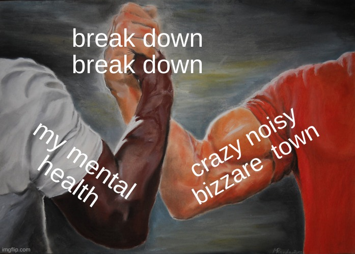 Epic Handshake |  break down break down; crazy noisy bizzare  town; my mental health | image tagged in memes,epic handshake,jjba | made w/ Imgflip meme maker
