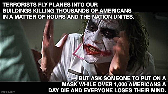 The Joker and maskdemic! |  TERRORISTS FLY PLANES INTO OUR BUILDINGS KILLING THOUSANDS OF AMERICANS IN A MATTER OF HOURS AND THE NATION UNITES. BUT ASK SOMEONE TO PUT ON A MASK WHILE OVER 1,000 AMERICANS A DAY DIE AND EVERYONE LOSES THEIR MIND. | image tagged in masks,pandemic,covid,covid-19,the joker,everyone loses their minds | made w/ Imgflip meme maker