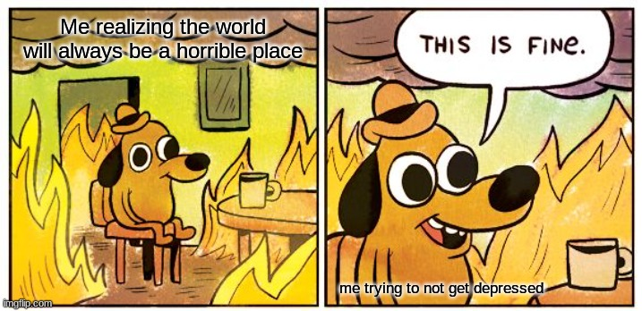 seriously tho |  Me realizing the world will always be a horrible place; me trying to not get depressed | image tagged in memes,this is fine,oh well,rip,depression | made w/ Imgflip meme maker