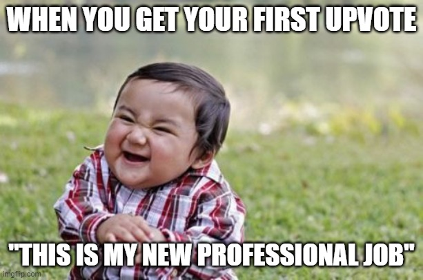 "evil toddler first upvote |  WHEN YOU GET YOUR FIRST UPVOTE; ""THIS IS MY NEW PROFESSIONAL JOB"" 