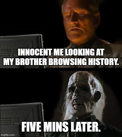 browser |  INNOCENT ME LOOKING AT MY BROTHER BROWSING HISTORY. FIVE MINS LATER. | image tagged in memes,i'll just wait here | made w/ Imgflip meme maker