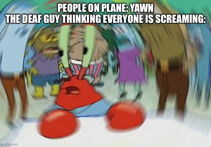 Mr Krabs Blur Meme |  PEOPLE ON PLANE: YAWN THE DEAF GUY THINKING EVERYONE IS SCREAMING: | image tagged in memes,mr krabs blur meme | made w/ Imgflip meme maker