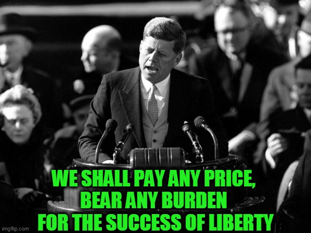 Today, JFK Would be a Conservative |  WE SHALL PAY ANY PRICE,  BEAR ANY BURDEN  FOR THE SUCCESS OF LIBERTY | image tagged in politics,political meme,liberals vs conservatives,liberty | made w/ Imgflip meme maker
