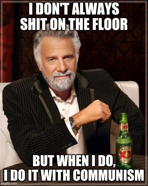 I accidentally hit refresh on a funny meme so i remade it. |  I DON'T ALWAYS SHIT ON THE FLOOR; BUT WHEN I DO, I DO IT WITH COMMUNISM | image tagged in memes,the most interesting man in the world,communism | made w/ Imgflip meme maker