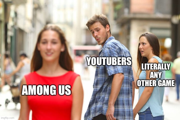 Youtubers these days |  YOUTUBERS; LITERALLY ANY OTHER GAME; AMONG US | image tagged in memes,distracted boyfriend | made w/ Imgflip meme maker