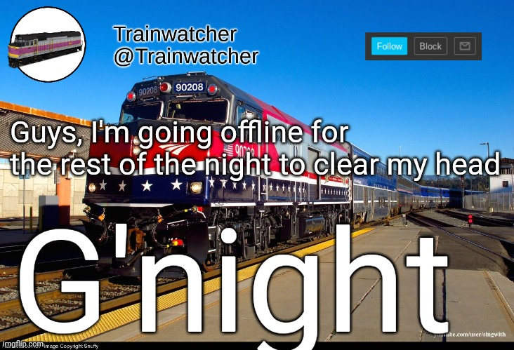 Trainwatcher Announcement 4 |  Guys, I'm going offline for the rest of the night to clear my head; G'night | image tagged in trainwatcher announcement 4 | made w/ Imgflip meme maker