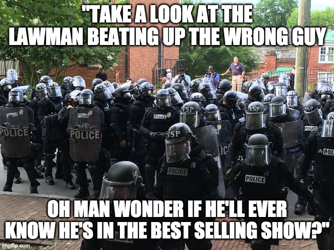 "TAKE A LOOK AT THE LAWMAN BEATING UP THE WRONG GUY |  ""TAKE A LOOK AT THE LAWMAN BEATING UP THE WRONG GUY; OH MAN WONDER IF HE'LL EVER KNOW HE'S IN THE BEST SELLING SHOW?"" 