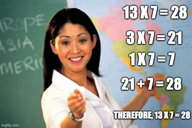 Unhelpful High School Teacher |  13 X 7 = 28; 3 X 7 = 21; 1 X 7 = 7; 21 + 7 = 28; THEREFORE, 13 X 7 = 28 | image tagged in memes,unhelpful high school teacher | made w/ Imgflip meme maker