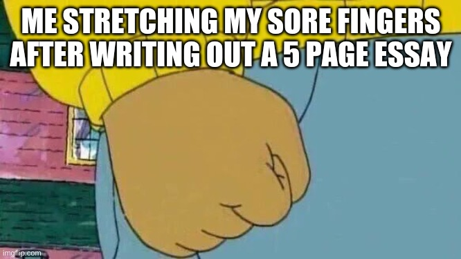Arthur Fist |  ME STRETCHING MY SORE FINGERS AFTER WRITING OUT A 5 PAGE ESSAY | image tagged in memes,arthur fist | made w/ Imgflip meme maker