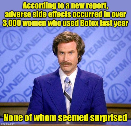 Botox |  According to a new report, adverse side effects occurred in over 3,000 women who used Botox last year; None of whom seemed surprised | image tagged in anchorman news update,botox | made w/ Imgflip meme maker