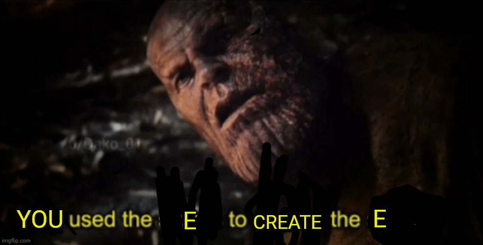YOU E CREATE E | image tagged in i used the stones to destroy the stones | made w/ Imgflip meme maker