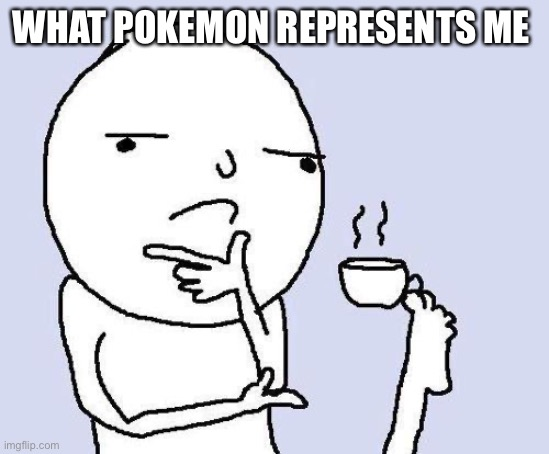 thinking meme |  WHAT POKEMON REPRESENTS ME | image tagged in thinking meme | made w/ Imgflip meme maker