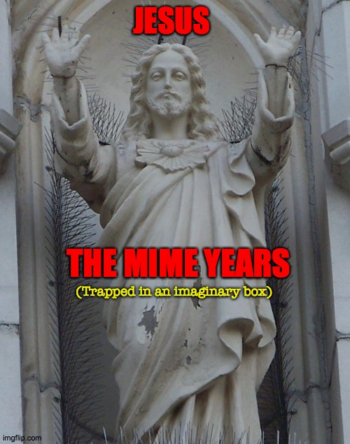 Street and Greet |  JESUS; THE MIME YEARS; (Trapped in an imaginary box) | image tagged in raise the roof,miracle,mime,box,jesus,goodtimes | made w/ Imgflip meme maker