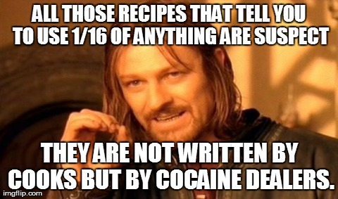 One Does Not Simply Meme | ALL THOSE RECIPES THAT TELL YOU TO USE 1/16 OF ANYTHING ARE SUSPECT THEY ARE NOT WRITTEN BY COOKS BUT BY COCAINE DEALERS. | image tagged in memes,one does not simply | made w/ Imgflip meme maker