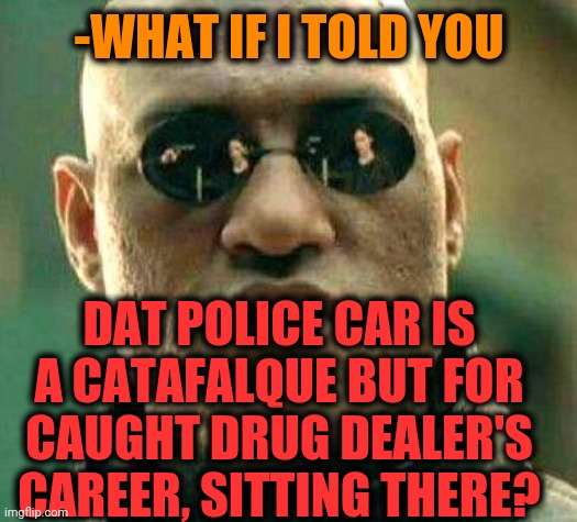-Endless story. |  -WHAT IF I TOLD YOU; DAT POLICE CAR IS A CATAFALQUE BUT FOR CAUGHT DRUG DEALER'S CAREER, SITTING THERE? | image tagged in what if i told you,police car,police chasing guy,endgame,i'm about to end this man's whole career,sad man | made w/ Imgflip meme maker