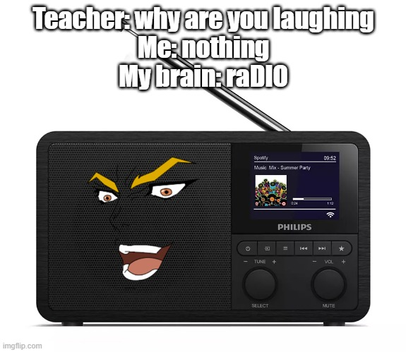 raDIO |  Teacher: why are you laughing Me: nothing My brain: raDIO | image tagged in dio brando,jjba,jojo's bizarre adventure,radio,memes,anime | made w/ Imgflip meme maker