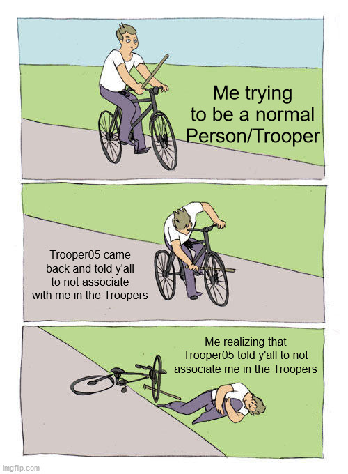 Why Tho? |  Me trying to be a normal Person/Trooper; Trooper05 came back and told y'all to not associate with me in the Troopers; Me realizing that Trooper05 told y'all to not associate me in the Troopers | image tagged in memes,bike fall,cool | made w/ Imgflip meme maker
