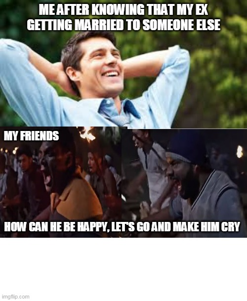 Ex GF getting Married |  ME AFTER KNOWING THAT MY EX GETTING MARRIED TO SOMEONE ELSE; MY FRIENDS; HOW CAN HE BE HAPPY, LET'S GO AND MAKE HIM CRY | image tagged in ex girlfriend,marriage,friends,girlfriend | made w/ Imgflip meme maker