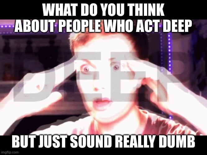 WHAT DO YOU THINK ABOUT PEOPLE WHO ACT DEEP; BUT JUST SOUND REALLY DUMB | made w/ Imgflip meme maker