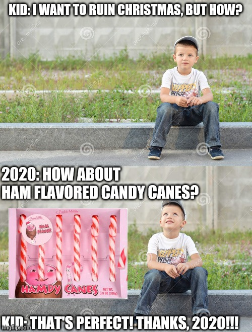 Hamby Canes |  KID: I WANT TO RUIN CHRISTMAS, BUT HOW? 2020: HOW ABOUT HAM FLAVORED CANDY CANES? KID: THAT'S PERFECT! THANKS, 2020!!! | image tagged in 2020,gross,christmas,candy | made w/ Imgflip meme maker