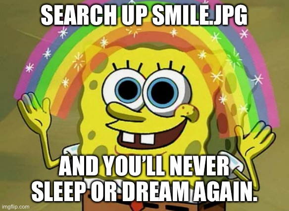 Imagination Spongebob |  SEARCH UP SMILE.JPG; AND YOU'LL NEVER SLEEP OR DREAM AGAIN. | image tagged in memes,imagination spongebob | made w/ Imgflip meme maker