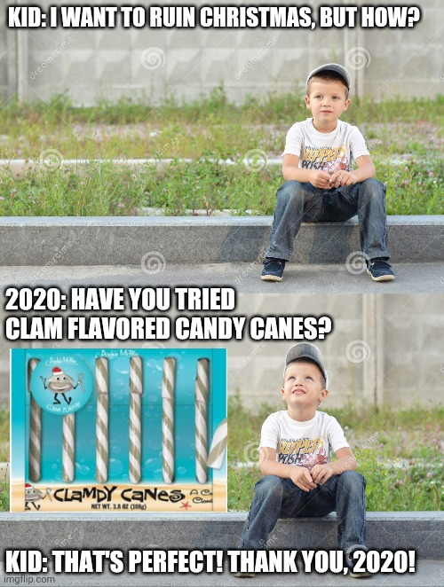 Clam Candy |  KID: I WANT TO RUIN CHRISTMAS, BUT HOW? 2020: HAVE YOU TRIED CLAM FLAVORED CANDY CANES? KID: THAT'S PERFECT! THANK YOU, 2020! | image tagged in 2020,gross,candy,christmas | made w/ Imgflip meme maker