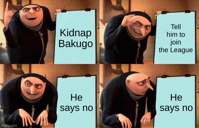 Gru's Plan |  Kidnap Bakugo; Tell him to join the League; He says no; He says no | image tagged in memes,gru's plan | made w/ Imgflip meme maker