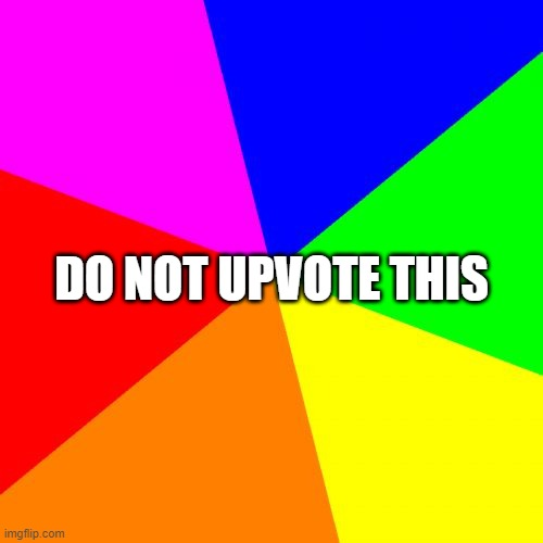 Blank Colored Background |  DO NOT UPVOTE THIS | image tagged in memes,blank colored background | made w/ Imgflip meme maker