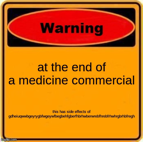 Warning Sign |  at the end of a medicine commercial; this has side effects of gdheiuqwwbgeyrygbfwgeywfbegbehfgberfhbrhwberwrebfhrebfrhwhrgbrhbfregh | image tagged in memes,warning sign | made w/ Imgflip meme maker