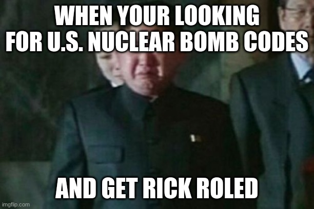 Kim Jong Un Sad |  WHEN YOUR LOOKING FOR U.S. NUCLEAR BOMB CODES; AND GET RICK ROLED | image tagged in memes,kim jong un sad | made w/ Imgflip meme maker