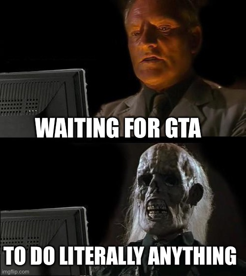 I'll Just Wait Here |  WAITING FOR GTA; TO DO LITERALLY ANYTHING | image tagged in memes,i'll just wait here | made w/ Imgflip meme maker