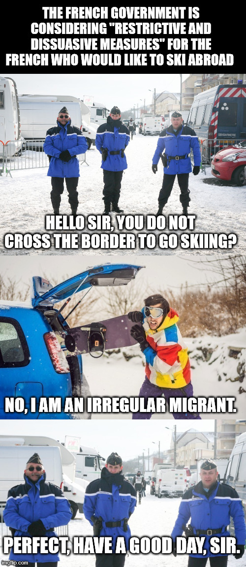 "Skiing is dangerous for your health |  THE FRENCH GOVERNMENT IS CONSIDERING ""RESTRICTIVE AND DISSUASIVE MEASURES"" FOR THE FRENCH WHO WOULD LIKE TO SKI ABROAD; HELLO SIR, YOU DO NOT CROSS THE BORDER TO GO SKIING? NO, I AM AN IRREGULAR MIGRANT. PERFECT, HAVE A GOOD DAY, SIR. 