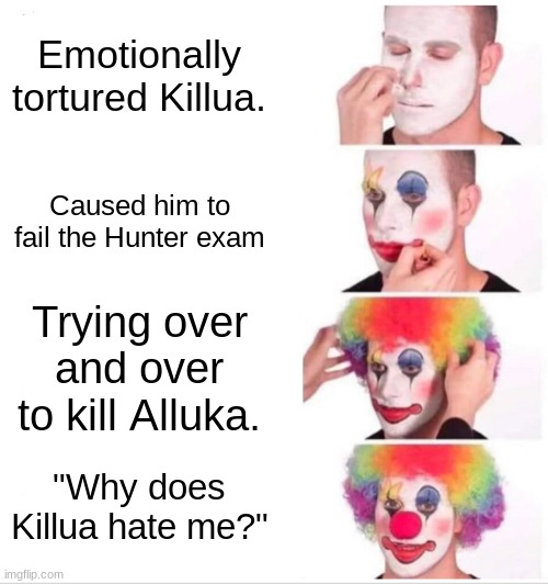 "Can you guess who I'm talking about? |  Emotionally tortured Killua. Caused him to fail the Hunter exam; Trying over and over to kill Alluka. ""Why does Killua hate me?"" 