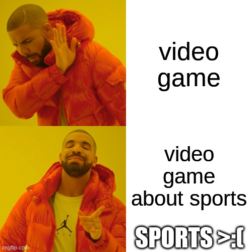 Drake Hotline Bling Meme |  video game; video game about sports; SPORTS >:( | image tagged in memes,drake hotline bling | made w/ Imgflip meme maker