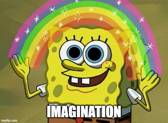 Imagination Spongebob |  IMAGINATION | image tagged in memes,imagination spongebob | made w/ Imgflip meme maker