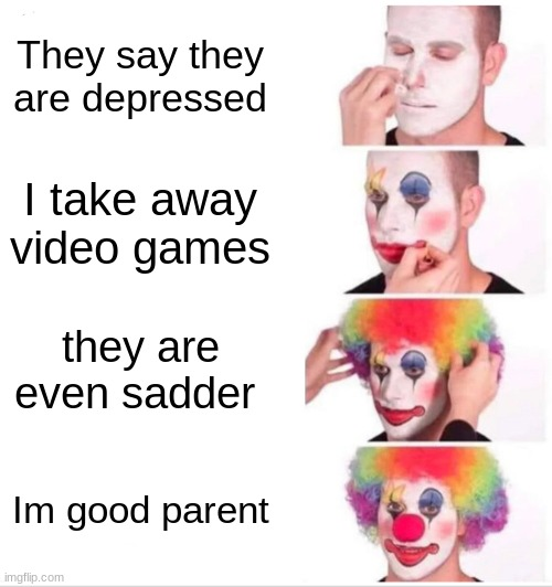 good parent |  They say they are depressed; I take away video games; they are even sadder; Im good parent | image tagged in memes,clown applying makeup | made w/ Imgflip meme maker